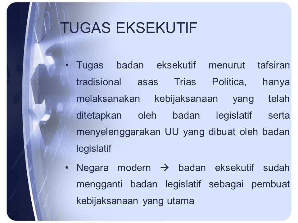 TUGAS EKSEKUTIF Tugas badan eksekutif menurut tafsiran tradisional asas Trias Politica, hanya melaksanakan kebijaksanaan yang telah ditetapkan oleh ba