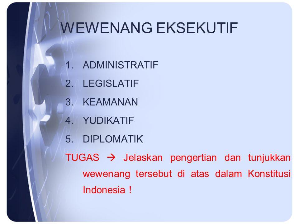 WEWENANG EKSEKUTIF 1.ADMINISTRATIF 2.LEGISLATIF 3.KEAMANAN 4.YUDIKATIF 5.DIPLOMATIK TUGAS  Jelaskan pengertian dan tunjukkan wewenang tersebut di ata