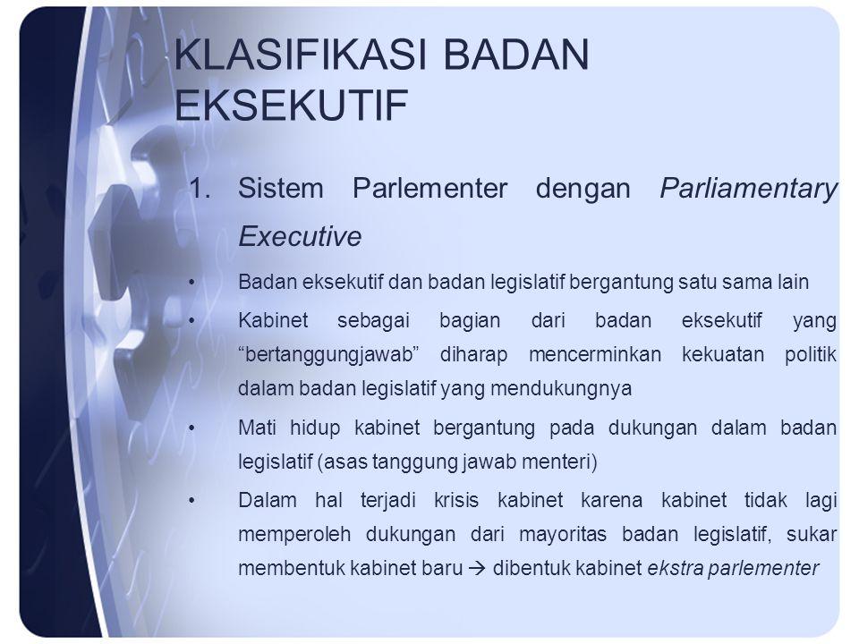 KLASIFIKASI BADAN EKSEKUTIF 1.Sistem Parlementer dengan Parliamentary Executive Badan eksekutif dan badan legislatif bergantung satu sama lain Kabinet