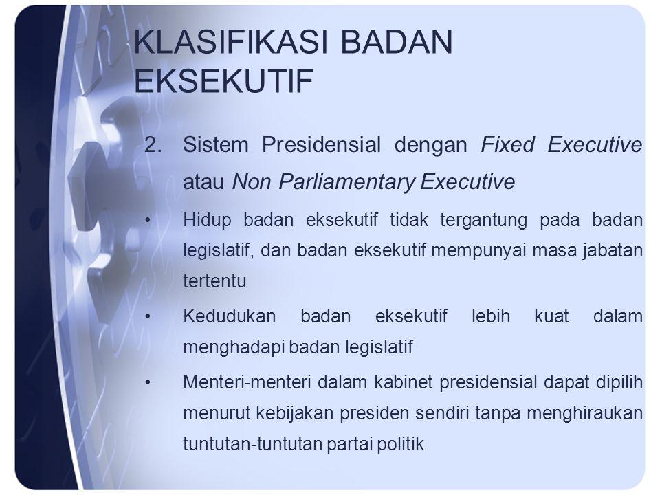 KLASIFIKASI BADAN EKSEKUTIF 2.Sistem Presidensial dengan Fixed Executive atau Non Parliamentary Executive Hidup badan eksekutif tidak tergantung pada
