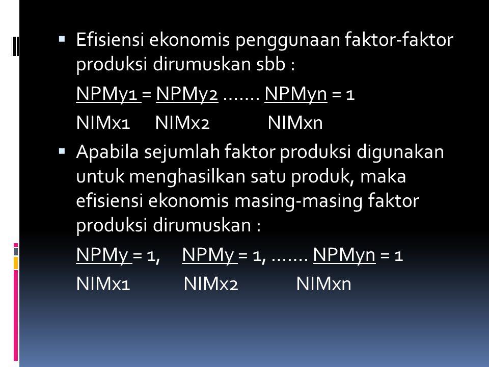  Efisiensi ekonomis penggunaan faktor-faktor produksi dirumuskan sbb : NPMy1 = NPMy2 ……. NPMyn = 1 NIMx1 NIMx2 NIMxn  Apabila sejumlah faktor produk
