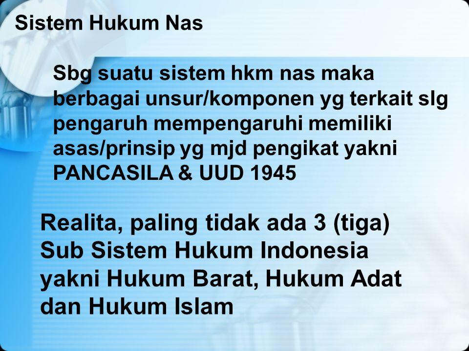 Realita, paling tidak ada 3 (tiga) Sub Sistem Hukum Indonesia yakni Hukum Barat, Hukum Adat dan Hukum Islam Sistem Hukum Nas Sbg suatu sistem hkm nas