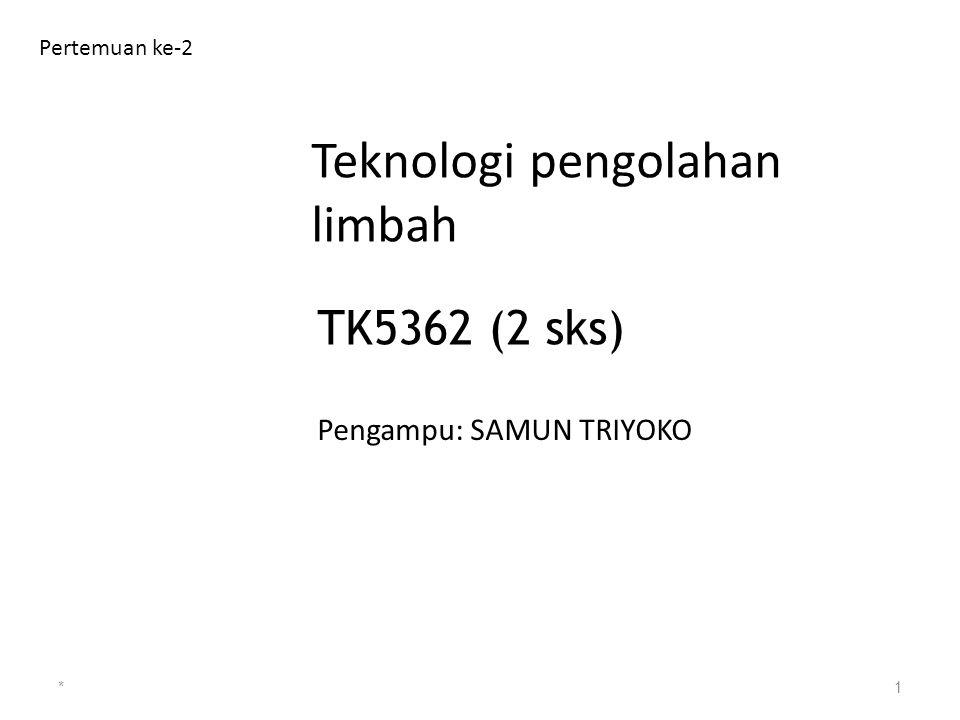 Teknologi pengolahan limbah Pertemuan ke-2 *1 TK5362 (2 sks) Pengampu: SAMUN TRIYOKO