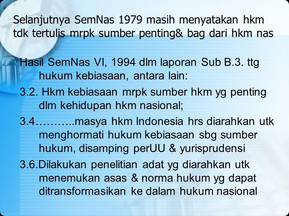 Selanjutnya SemNas 1979 masih menyatakan hkm tdk tertulis mrpk sumber penting& bag dari hkm nas Hasil SemNas VI, 1994 dlm laporan Sub B.3. ttg hukum k