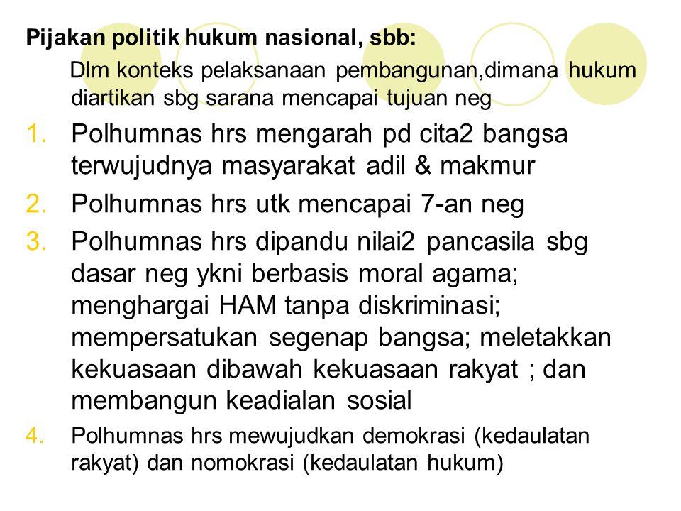 Pijakan politik hukum nasional, sbb: Dlm konteks pelaksanaan pembangunan,dimana hukum diartikan sbg sarana mencapai tujuan neg 1.Polhumnas hrs mengara