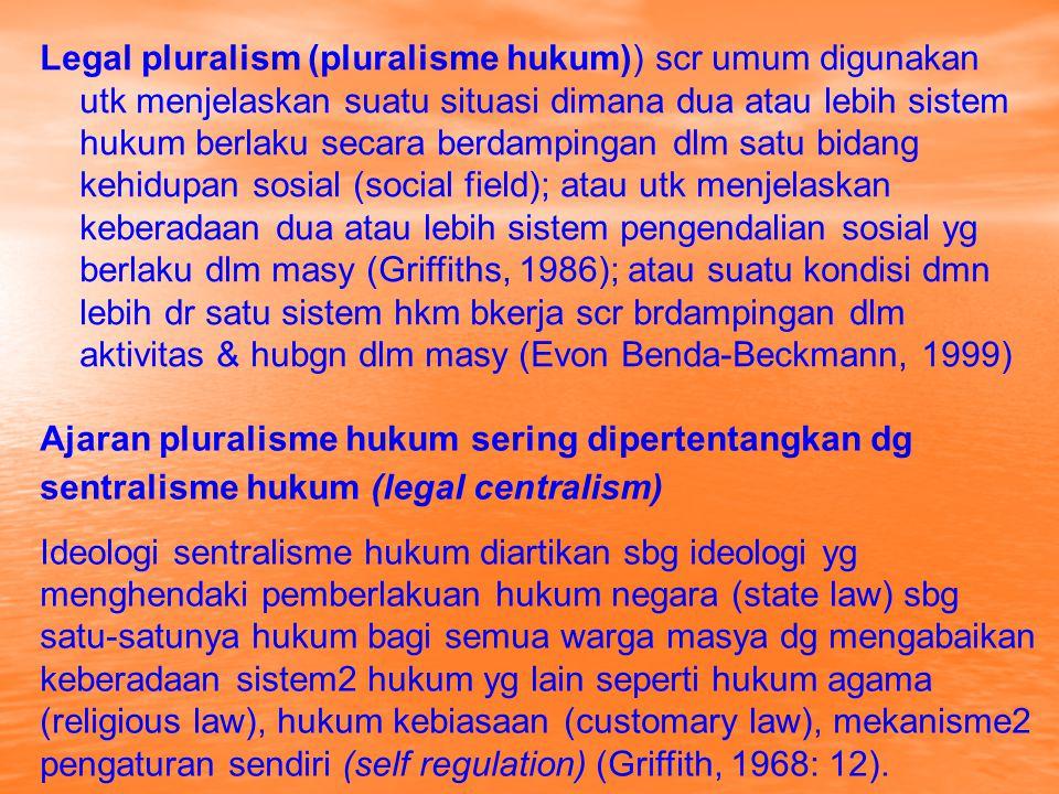 Legal pluralism (pluralisme hukum)) scr umum digunakan utk menjelaskan suatu situasi dimana dua atau lebih sistem hukum berlaku secara berdampingan dl