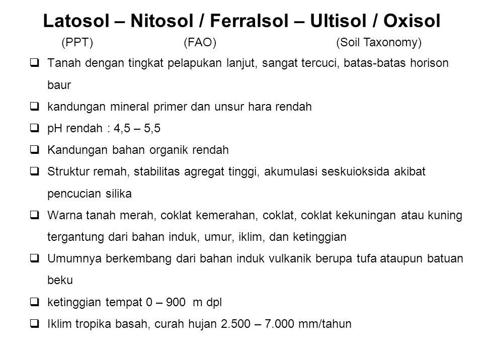 Latosol – Nitosol / Ferralsol – Ultisol / Oxisol  Tanah dengan tingkat pelapukan lanjut, sangat tercuci, batas-batas horison baur  kandungan mineral