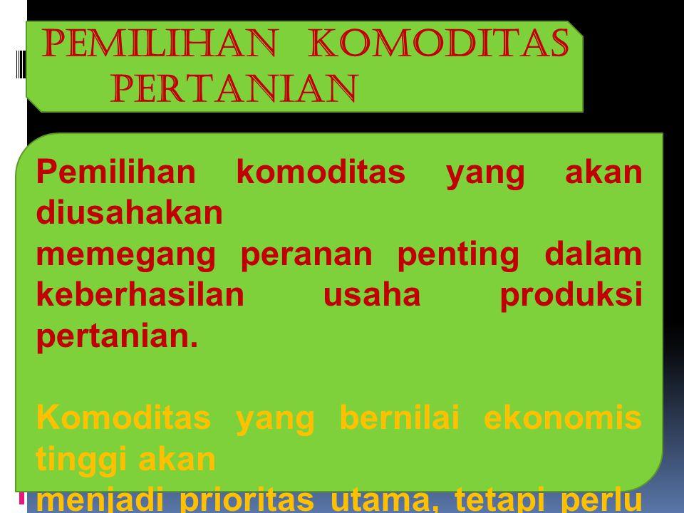 PEMILIHAN KOMODITAS PERTANIAN Pemilihan komoditas yang akan diusahakan memegang peranan penting dalam keberhasilan usaha produksi pertanian.