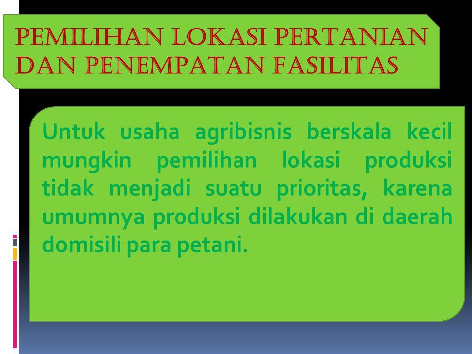 PEMILIHAN LOKASI PERTANIAN DAN PENEMPATAN FASILITAS Untuk usaha agribisnis berskala kecil mungkin pemilihan lokasi produksi tidak menjadi suatu prioritas, karena umumnya produksi dilakukan di daerah domisili para petani.