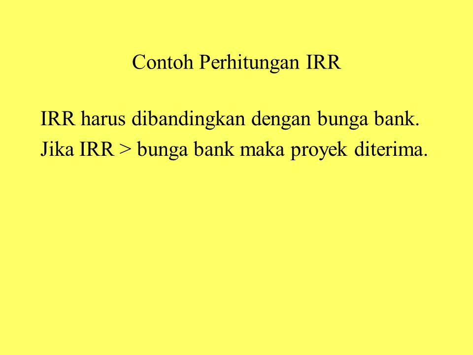 Contoh Perhitungan IRR IRR harus dibandingkan dengan bunga bank. Jika IRR > bunga bank maka proyek diterima.