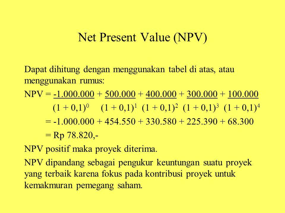Net Present Value (NPV) Dapat dihitung dengan menggunakan tabel di atas, atau menggunakan rumus: NPV = -1.000.000 + 500.000 + 400.000 + 300.000 + 100.