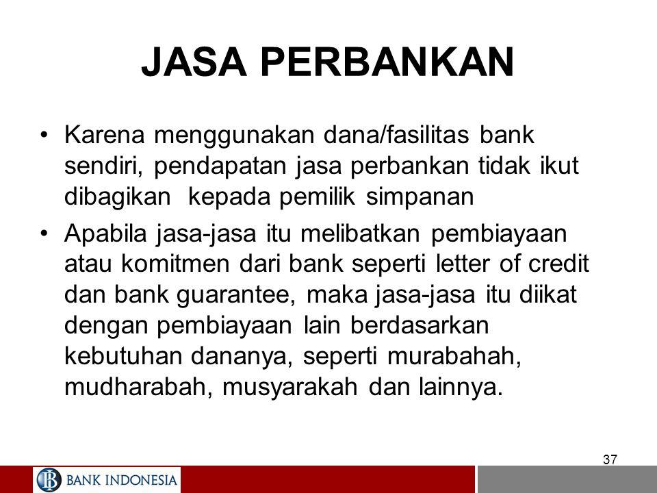 37 JASA PERBANKAN Karena menggunakan dana/fasilitas bank sendiri, pendapatan jasa perbankan tidak ikut dibagikan kepada pemilik simpanan Apabila jasa-