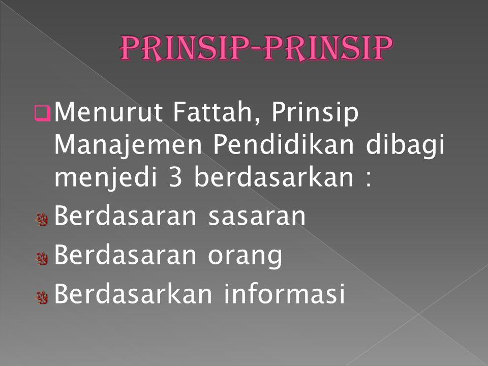  Menurut Fattah, Prinsip Manajemen Pendidikan dibagi menjedi 3 berdasarkan : Berdasaran sasaran Berdasaran orang Berdasarkan informasi