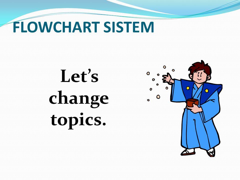 Let's change topics. FLOWCHART SISTEM