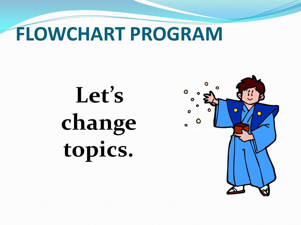 Let's change topics. FLOWCHART PROGRAM