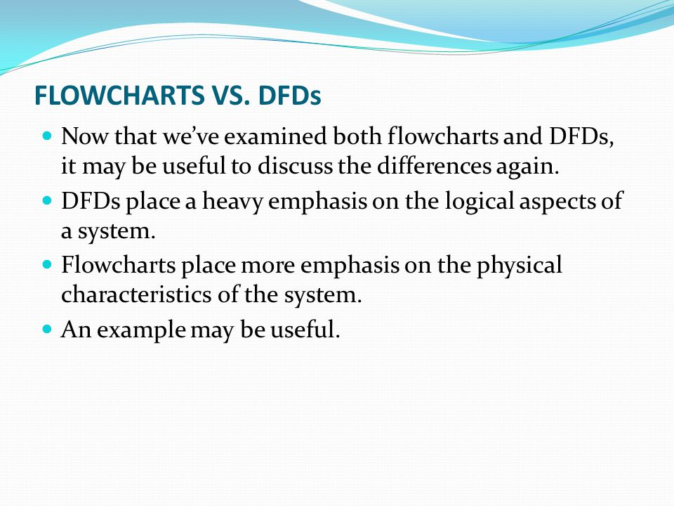 FLOWCHARTS VS. DFDs Now that we've examined both flowcharts and DFDs, it may be useful to discuss the differences again. DFDs place a heavy emphasis o