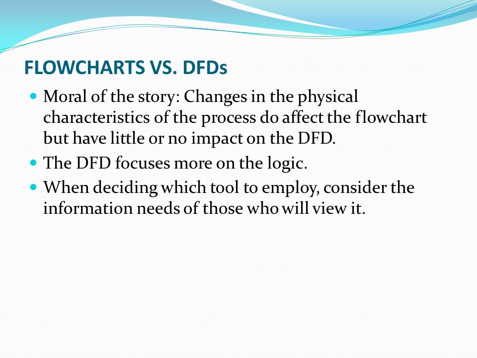 FLOWCHARTS VS. DFDs Moral of the story: Changes in the physical characteristics of the process do affect the flowchart but have little or no impact on
