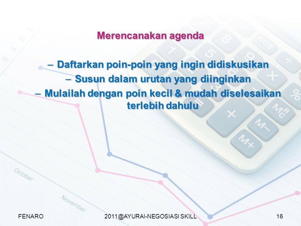 2011@AYURAI-NEGOSIASI SKILL Merencanakan agenda –Daftarkan poin-poin yang ingin didiskusikan –Susun dalam urutan yang diinginkan –Mulailah dengan poin kecil & mudah diselesaikan terlebih dahulu FENARO16
