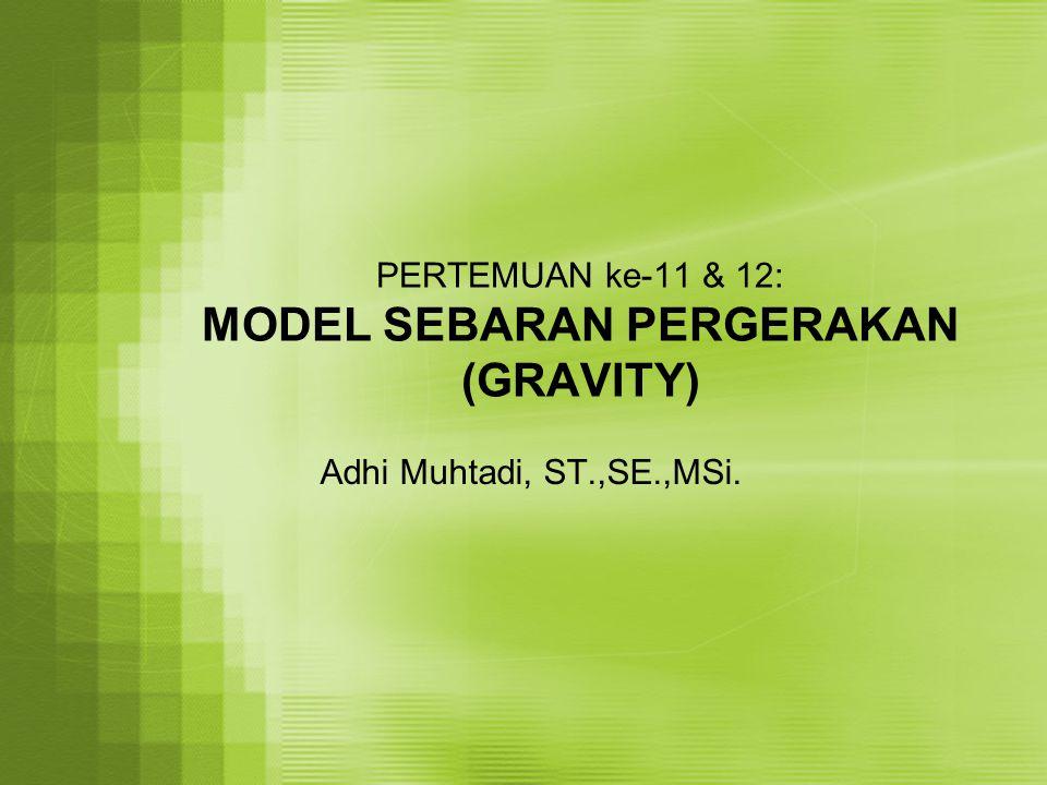 PERTEMUAN ke-11 & 12: MODEL SEBARAN PERGERAKAN (GRAVITY) Adhi Muhtadi, ST.,SE.,MSi.