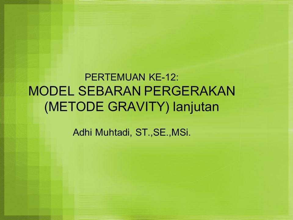 PERTEMUAN KE-12: MODEL SEBARAN PERGERAKAN (METODE GRAVITY) lanjutan Adhi Muhtadi, ST.,SE.,MSi.