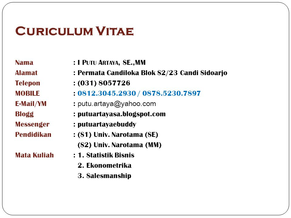 Curiculum Vitae Nama: I P UTU A RTAYA, SE.,MM Alamat: Permata Candiloka Blok S2/23 Candi Sidoarjo Telepon: (031) 8057726 MOBILE: 0812.3045.2930 / 0878.5230.7897 E-Mail/YM: putu.artaya@yahoo.com Blogg: putuartayasa.blogspot.com Messenger: putuartayaebuddy Pendidikan: (S1) Univ.
