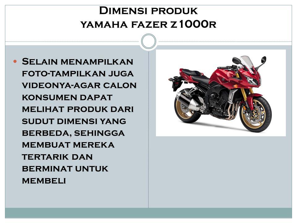 Dimensi produk yamaha fazer z1000r Selain menampilkan foto-tampilkan juga videonya-agar calon konsumen dapat melihat produk dari sudut dimensi yang be