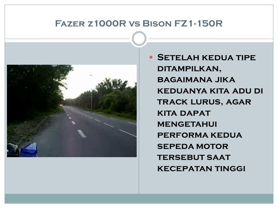 Fazer z1000R vs Bison FZ1-150R Setelah kedua tipe ditampilkan, bagaimana jika keduanya kita adu di track lurus, agar kita dapat mengetahui performa kedua sepeda motor tersebut saat kecepatan tinggi