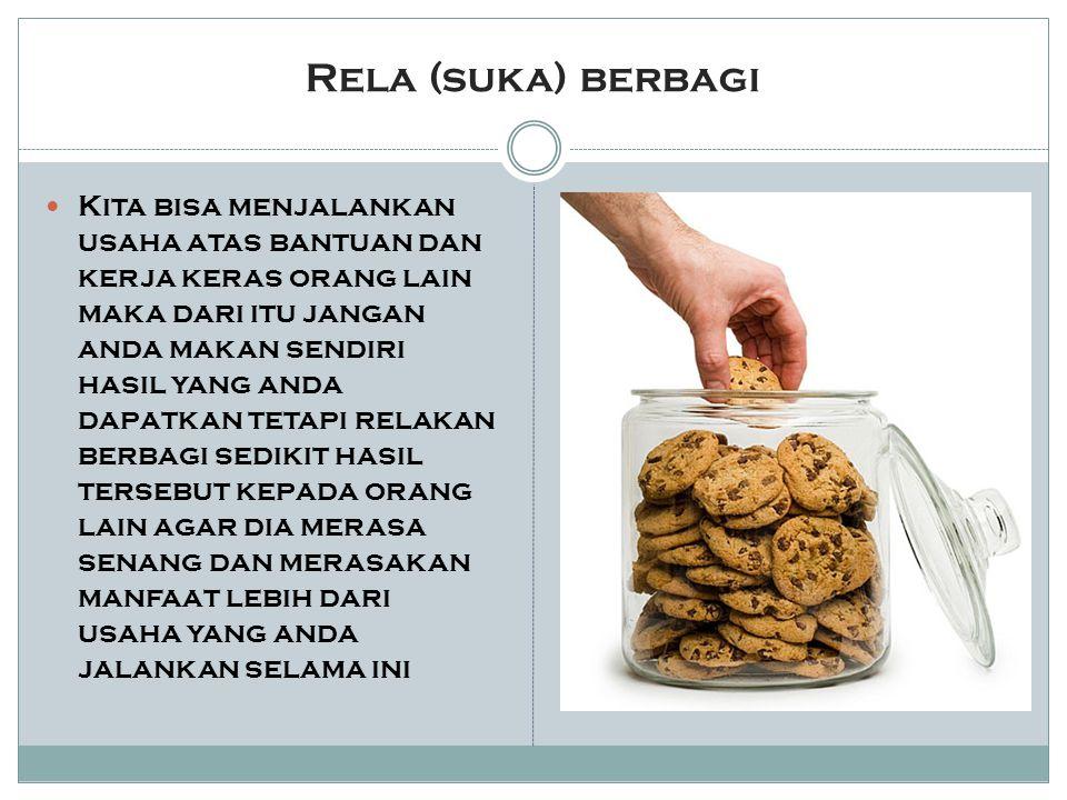 Rela (suka) berbagi Kita bisa menjalankan usaha atas bantuan dan kerja keras orang lain maka dari itu jangan anda makan sendiri hasil yang anda dapatk
