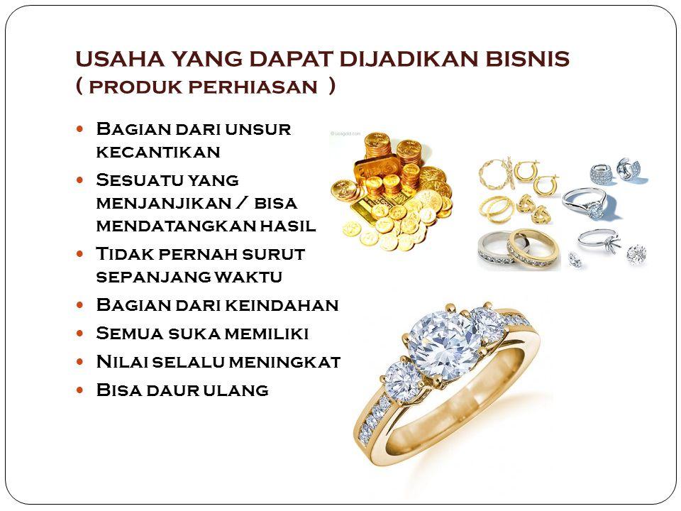 USAHA YANG DAPAT DIJADIKAN BISNIS ( produk perhiasan ) Bagian dari unsur kecantikan Sesuatu yang menjanjikan / bisa mendatangkan hasil Tidak pernah surut sepanjang waktu Bagian dari keindahan Semua suka memiliki Nilai selalu meningkat Bisa daur ulang