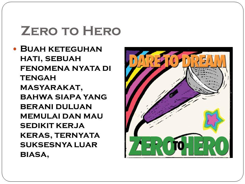 Zero to Hero Buah keteguhan hati, sebuah fenomena nyata di tengah masyarakat, bahwa siapa yang berani duluan memulai dan mau sedikit kerja keras, ternyata suksesnya luar biasa,