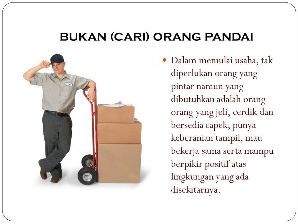 BUKAN (CARI) ORANG PANDAI Dalam memulai usaha, tak diperlukan orang yang pintar namun yang dibutuhkan adalah orang – orang yang jeli, cerdik dan berse