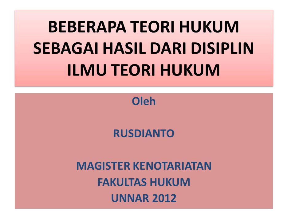 BEBERAPA TEORI HUKUM SEBAGAI HASIL DARI DISIPLIN ILMU TEORI HUKUM Oleh RUSDIANTO MAGISTER KENOTARIATAN FAKULTAS HUKUM UNNAR 2012