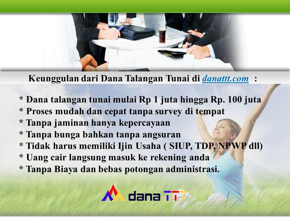 Keunggulan dari Dana Talangan Tunai di danattt.com : * Dana talangan tunai mulai Rp 1 juta hingga Rp. 100 juta * Proses mudah dan cepat tanpa survey d