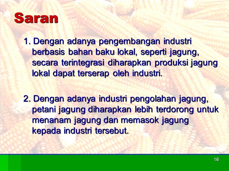 16Saran 1. Dengan adanya pengembangan industri berbasis bahan baku lokal, seperti jagung, secara terintegrasi diharapkan produksi jagung lokal dapat t