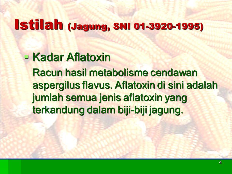 4 Istilah (Jagung, SNI 01-3920-1995)  Kadar Aflatoxin Racun hasil metabolisme cendawan aspergilus flavus. Aflatoxin di sini adalah jumlah semua jenis