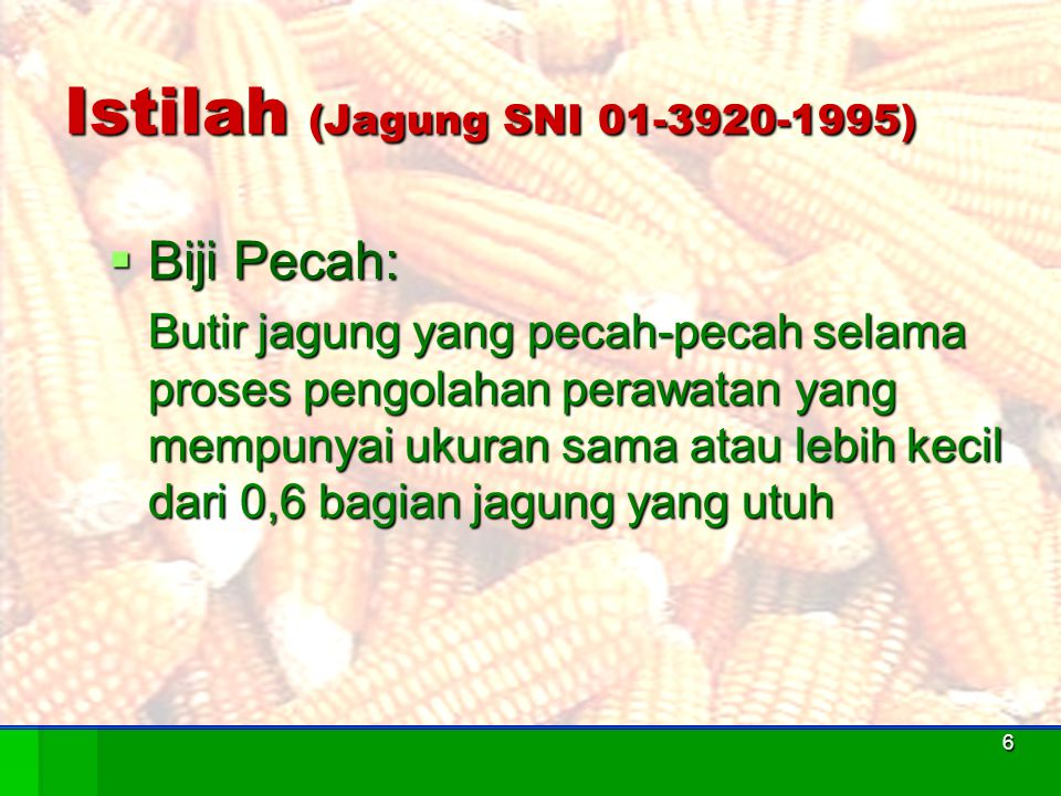 7 Istilah (Jagung SNI 01-3920-1995)  Biji Rusak Jagung baik yang utuh maupun yang pecah yang mengalami kerusakan karena pengaruh panas, berkecambah, cuaca, cendawan, hama dan penyakit atau kerusakan-kerusakan fisik lainnya.