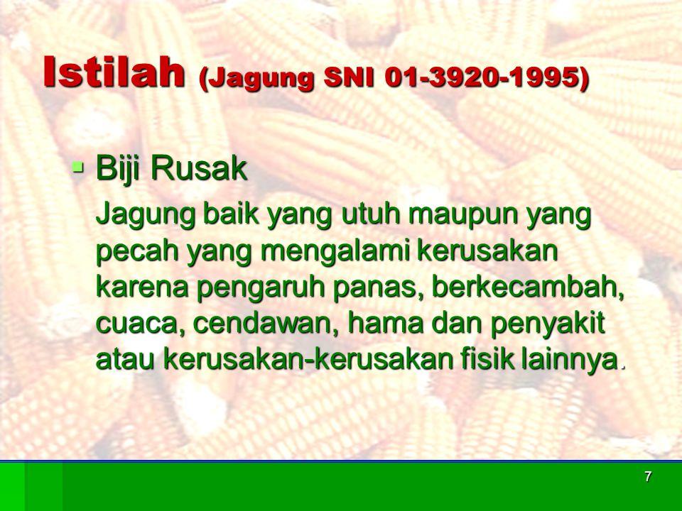 7 Istilah (Jagung SNI 01-3920-1995)  Biji Rusak Jagung baik yang utuh maupun yang pecah yang mengalami kerusakan karena pengaruh panas, berkecambah,