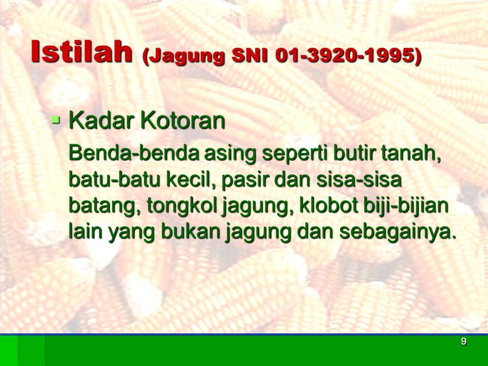 9 Istilah (Jagung SNI 01-3920-1995)  Kadar Kotoran Benda-benda asing seperti butir tanah, batu-batu kecil, pasir dan sisa-sisa batang, tongkol jagung