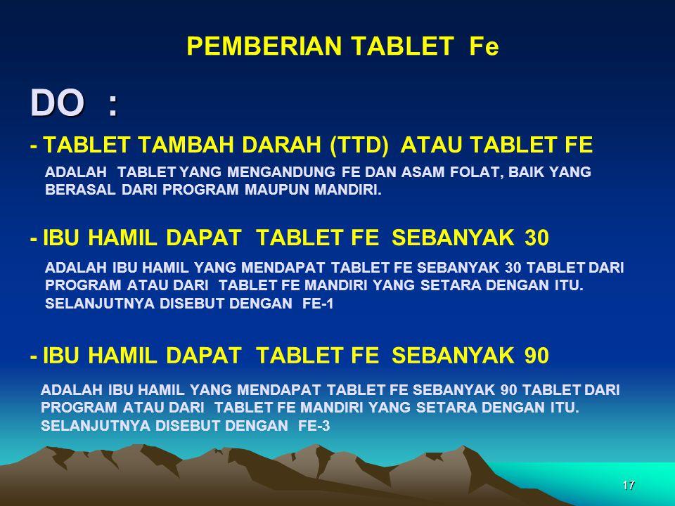 DO : PEMBERIAN TABLET Fe 17 ADALAH TABLET YANG MENGANDUNG FE DAN ASAM FOLAT, BAIK YANG BERASAL DARI PROGRAM MAUPUN MANDIRI. - TABLET TAMBAH DARAH (TTD
