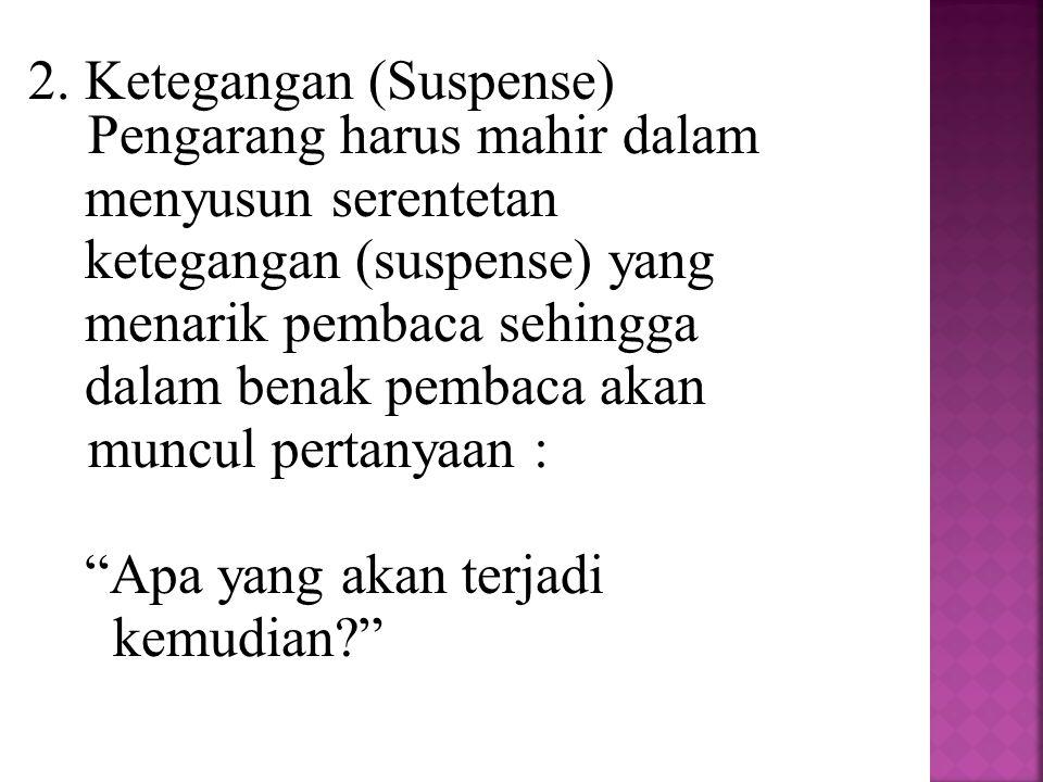 2. Ketegangan (Suspense) Pengarang harus mahir dalam menyusun serentetan ketegangan (suspense) yang menarik pembaca sehingga dalam benak pembaca akan