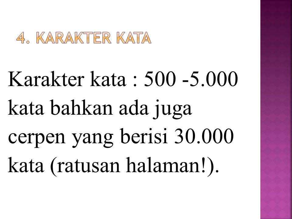 Karakter kata : 500 -5.000 kata bahkan ada juga cerpen yang berisi 30.000 kata (ratusan halaman!).