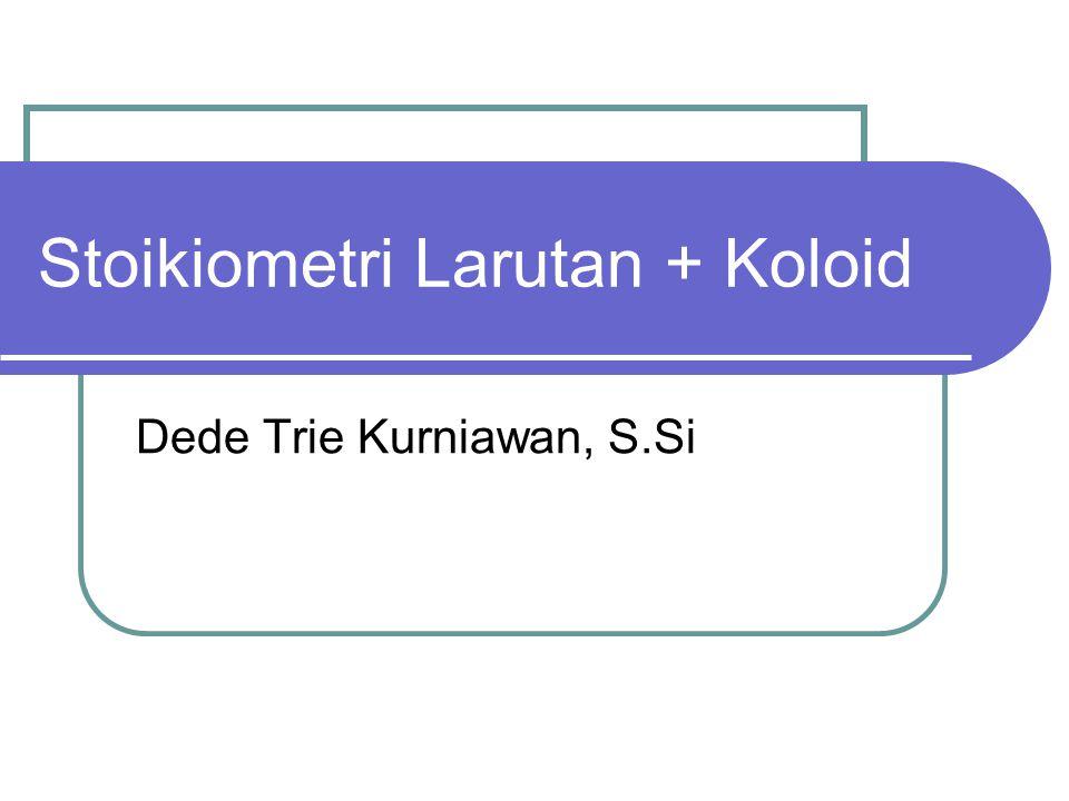 Stoikiometri Larutan + Koloid Dede Trie Kurniawan, S.Si