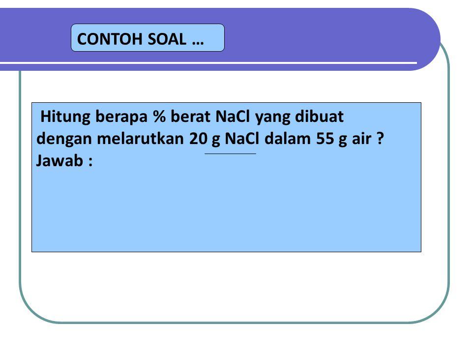 CONTOH SOAL … Hitung berapa % berat NaCl yang dibuat dengan melarutkan 20 g NaCl dalam 55 g air ? Jawab :