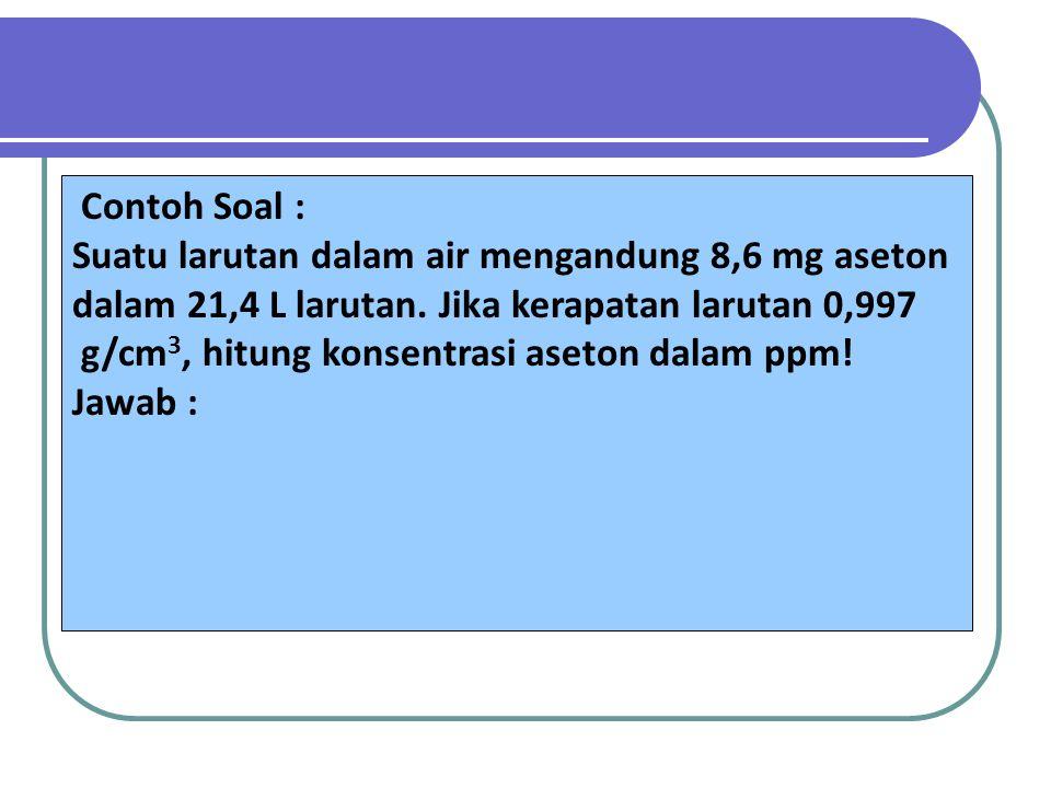 Contoh Soal : Suatu larutan dalam air mengandung 8,6 mg aseton dalam 21,4 L larutan. Jika kerapatan larutan 0,997 g/cm 3, hitung konsentrasi aseton da