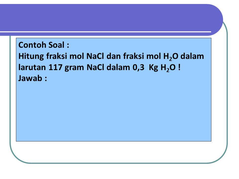 Contoh Soal : Hitung fraksi mol NaCl dan fraksi mol H 2 O dalam larutan 117 gram NaCl dalam 0,3 Kg H 2 O ! Jawab :