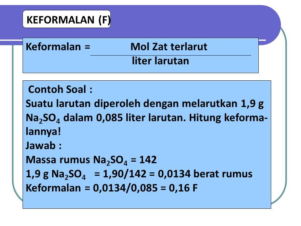 KEFORMALAN (F) Keformalan = Mol Zat terlarut liter larutan Contoh Soal : Suatu larutan diperoleh dengan melarutkan 1,9 g Na 2 SO 4 dalam 0,085 liter l