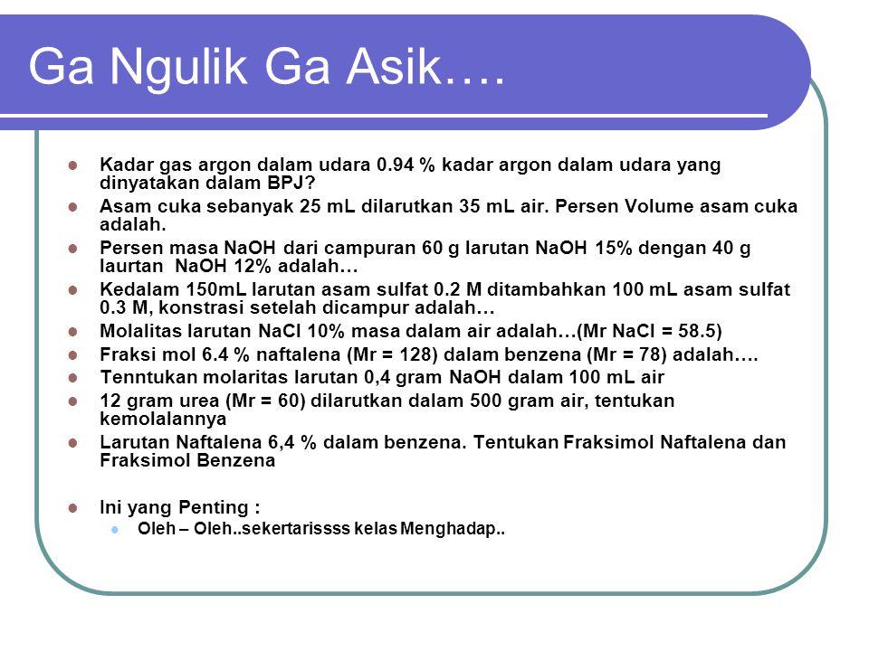 Ga Ngulik Ga Asik…. Kadar gas argon dalam udara 0.94 % kadar argon dalam udara yang dinyatakan dalam BPJ? Asam cuka sebanyak 25 mL dilarutkan 35 mL ai