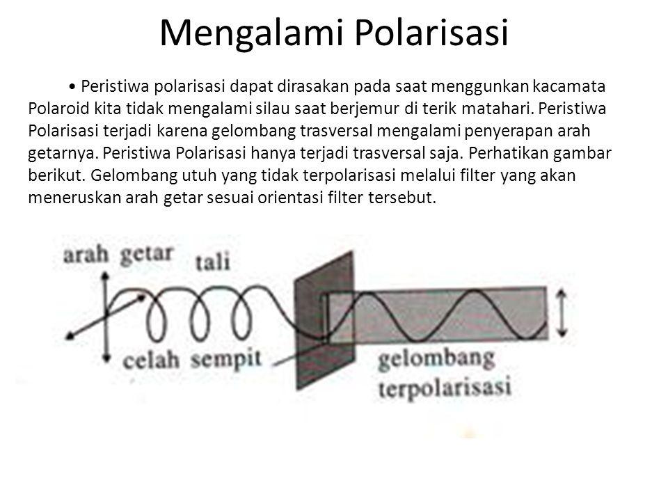 Mengalami Polarisasi Peristiwa polarisasi dapat dirasakan pada saat menggunkan kacamata Polaroid kita tidak mengalami silau saat berjemur di terik matahari.