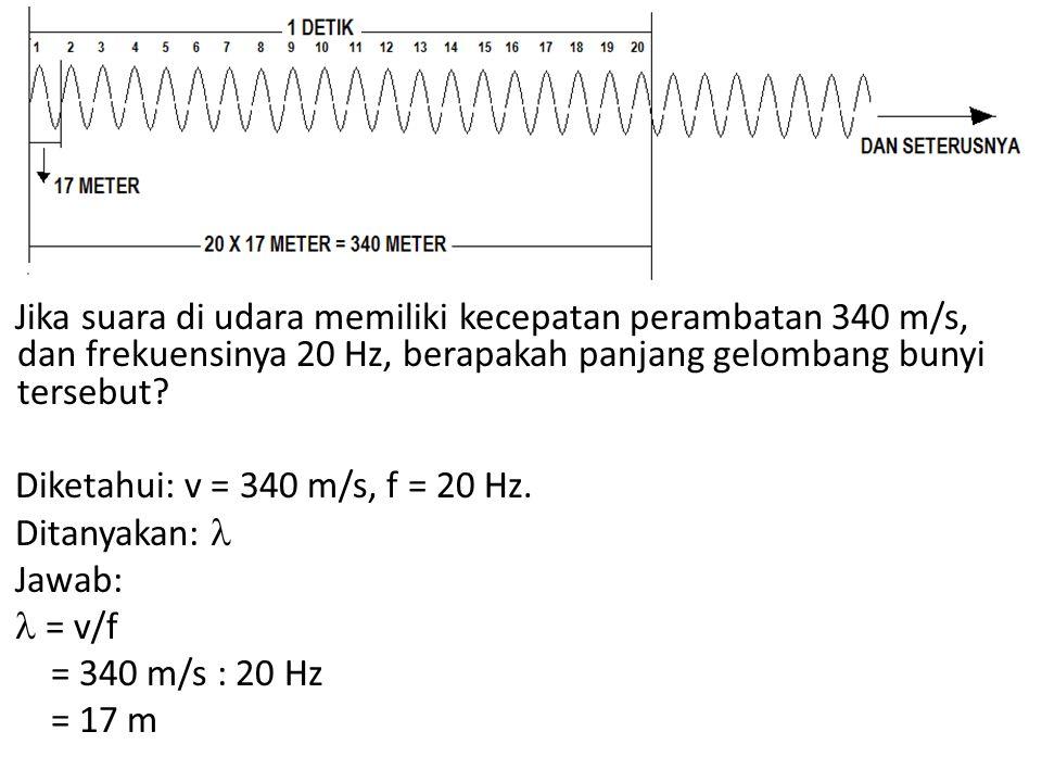 Jika suara di udara memiliki kecepatan perambatan 340 m/s, dan frekuensinya 20 Hz, berapakah panjang gelombang bunyi tersebut.