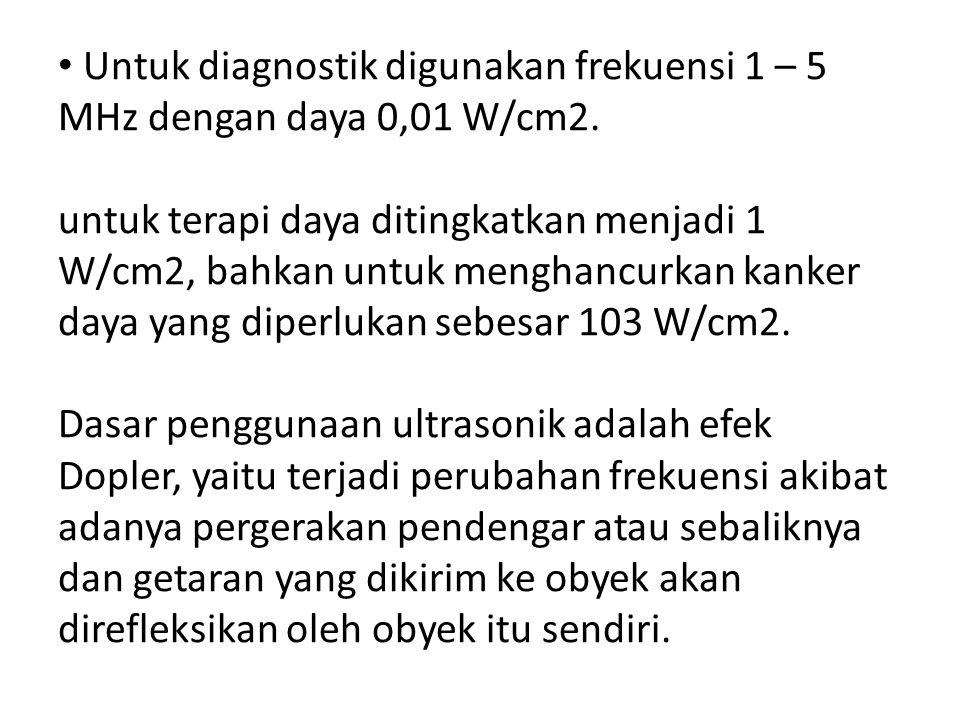 Untuk diagnostik digunakan frekuensi 1 – 5 MHz dengan daya 0,01 W/cm2.
